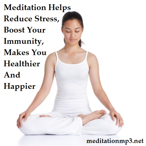 Meditation Helps Reduce Stress Boost Your Immunity Makes You Healthier And Happier