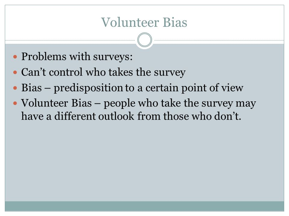 Can't control who takes the survey. Bias – predisposition to a certain point of view. Volunteer Bias – people who take the survey may have a different outlook from those who don't.