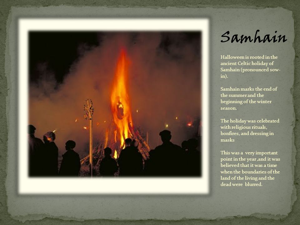 Samhain marks the end of the summer and the beginning of the winter season. The holiday was celebrated with religious rituals, bonfires, and dressing in masks. This was a very important point in the year ,and it was believed that it was a time when the boundaries of the land of the living and the dead were blurred.